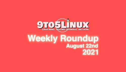 9to5Linux Weekly Roundup: August 22nd, 2021